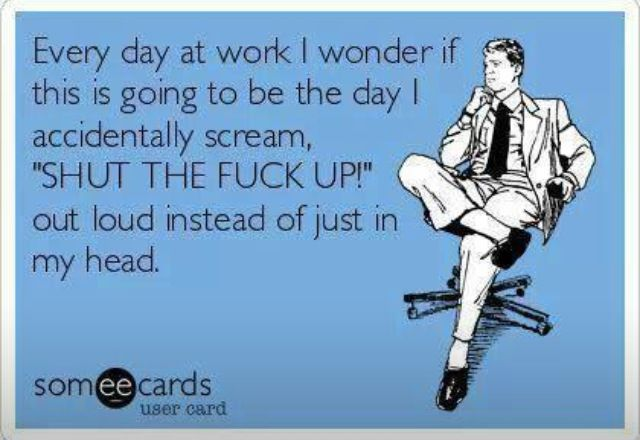 "Every day at work I wonder if this is going to be the day I accidentally scream, ""SHUT THE FUCK UP!"" out loud instead of just in my head. #someecards"