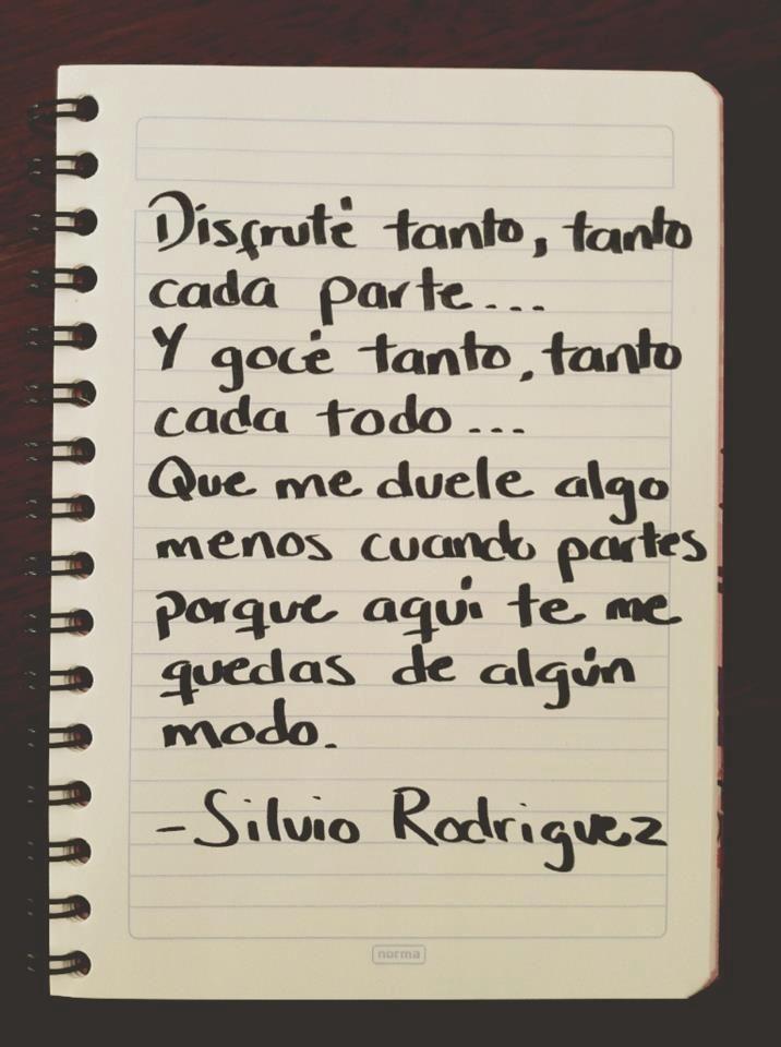 Disfruté tanto, tanto cada parte... Y gocé tanto, tanto cada todo... Que me duele algo menos cuando partes, porque aquí te me quedas de algún modo. Silvio Rodriguez