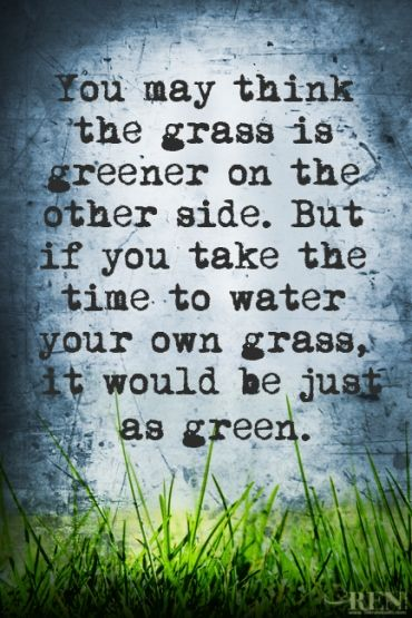 """You may think the grass is greener on the other side, but if you take the time to water your own grass, it would be just as green."" - Henry Ford"