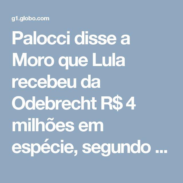 Palocci disse a Moro que Lula recebeu da Odebrecht R$ 4 milhões em espécie, segundo advogado | Paraná | G1