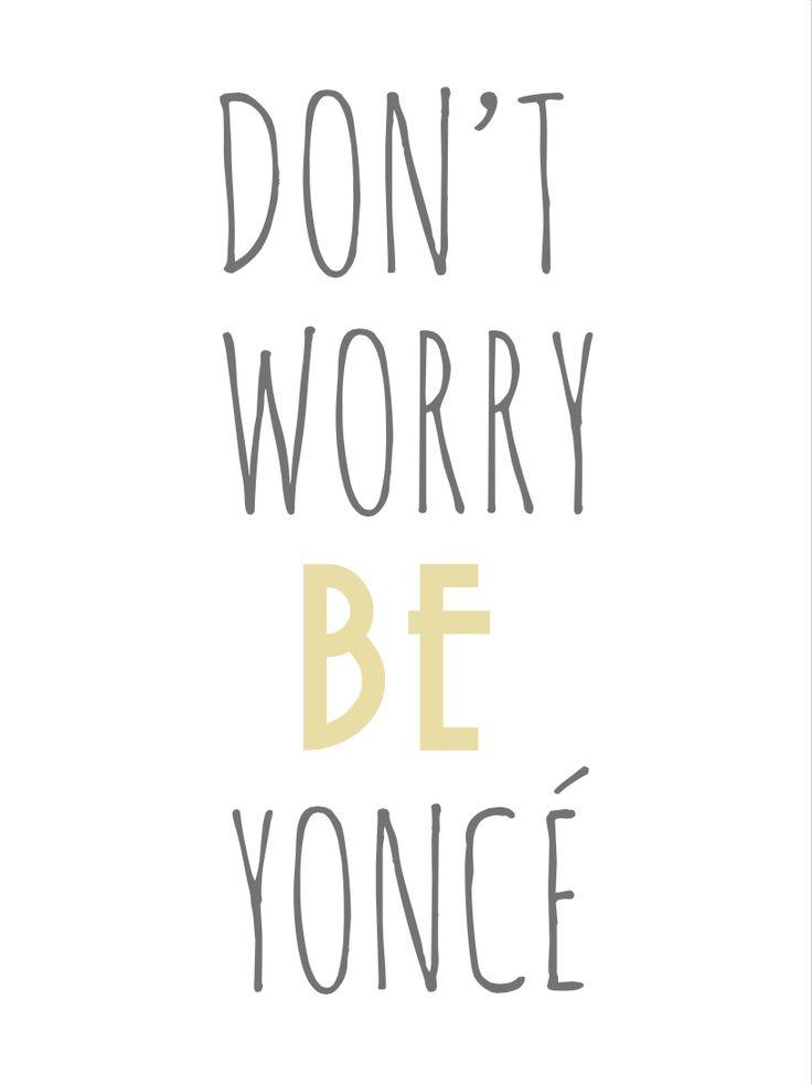 Don't worry.. BE Yoncé!