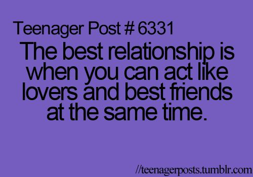 Teenager Post #6331- The best relationship is when you can act like lover and best friends at the same time.