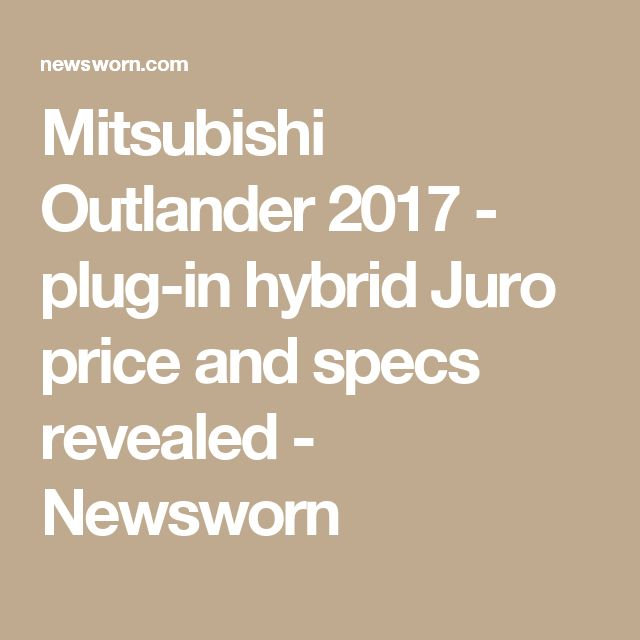 Mitsubishi Outlander 2017 - plug-in hybrid Juro price and specs revealed - Newsworn