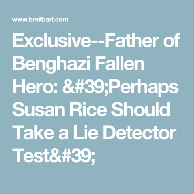 Exclusive--Father of Benghazi Fallen Hero: 'Perhaps Susan Rice Should Take a Lie Detector Test'