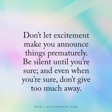 """""""Don't let excitement make you announce things prematurely. Be silent until you're sure; and even when you're sure, don't give too much away."""" livelifehappy.com"""