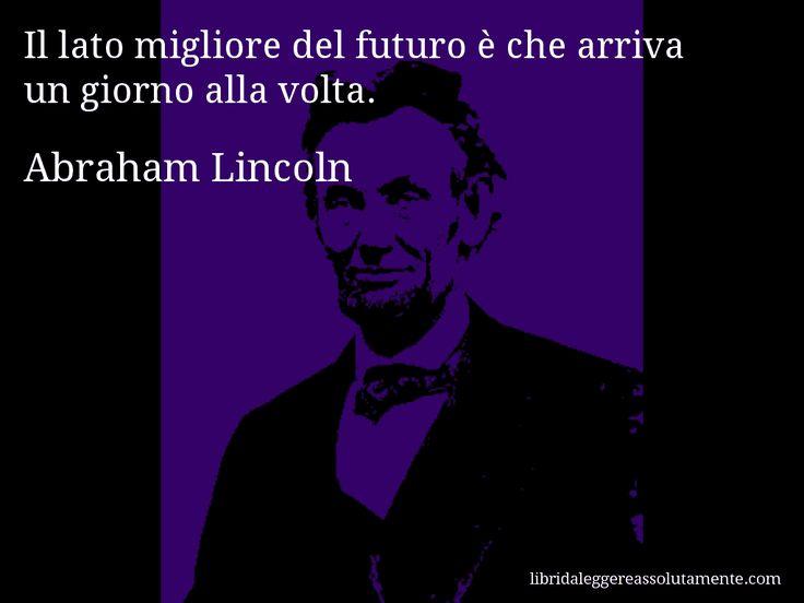 Aforisma di Abraham Lincoln , Il lato migliore del futuro è che arriva un giorno alla volta.