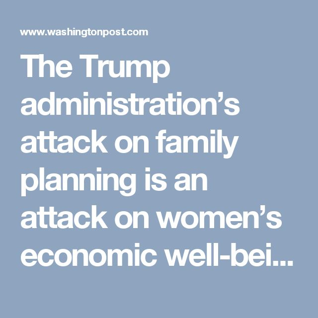 The Trump administration's attack on family planning is an attack on women's economic well-being - The Washington Post