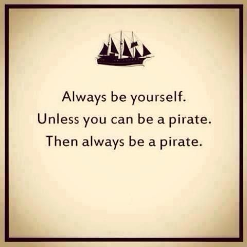 Always be yourself. Unless you can be a pirate. Then always be a pirate.