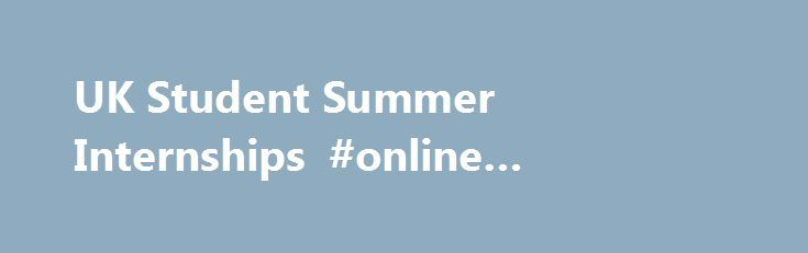UK Student Summer Internships #online #accredited #universities http://laws.nef2.com/2017/05/01/uk-student-summer-internships-online-accredited-universities/  #law internships # UK Internships 2017 Finding a good graduate job is hard at the best of times – with so many people going to university, competition for places is greater than ever before. But there is a way to give yourself an edge over others, and to give yourself the best chance of securing a job and gaining valuable work…