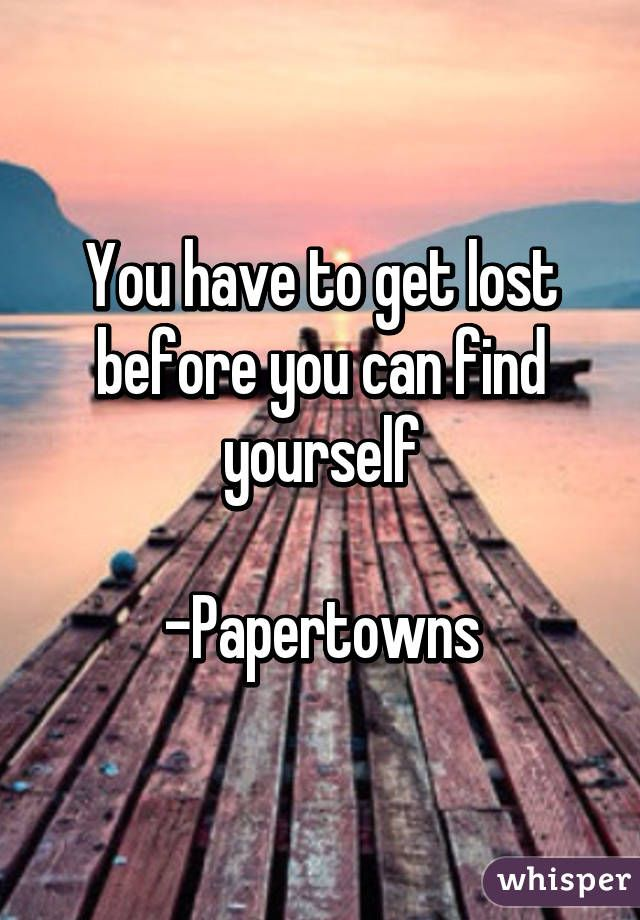 """You have to get lost before you can find yourself          -Papertowns"""
