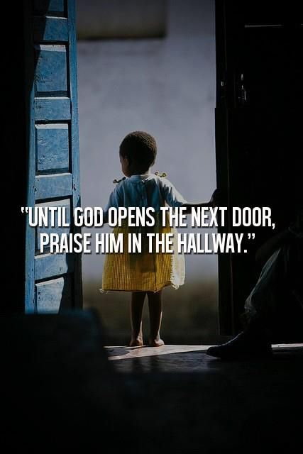 Until God opens the next door, praise Him in the hallway.