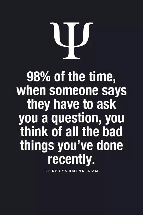 98% of the time, when someone says they have to ask you a question, you think of all the bad things you've done recently.