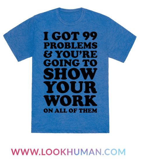 "This funny math shirt is great for the nerdy math teacher who loves algebra, geometry and calculus and making corny jokes like ""I got 99 problems and you're going to show your work on all of them."" This teacher shirt is perfect for fans of teacher gifts, math jokes, teacher jokes and math t shirts."