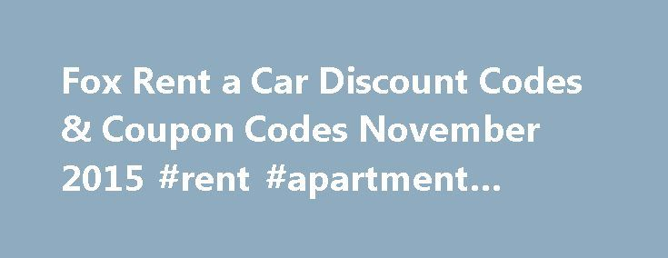 Fox Rent a Car Discount Codes & Coupon Codes November 2015 #rent #apartment #ireland http://renta.remmont.com/fox-rent-a-car-discount-codes-coupon-codes-november-2015-rent-apartment-ireland/  #rental car discount codes # Get An Extra 7% Off Weekly Rentals In Austin Slc Denver And Myrtle Beach At Fox at Fox Rent a Car The Fox Rent a Car web site has been opened in a new window ready for you to shop. To get the discount, enter the code ADMSW00002 when you reach the checkout. Get An Extra 7%…