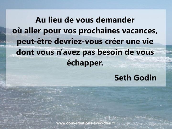 Au lieu de vous demander où aller pour vos prochaines vacances peut-être devriez-vous créer une vie dont vous n'avez pas besoin de vous échapper.  - Seth Godin  http://ift.tt/1hbAx37
