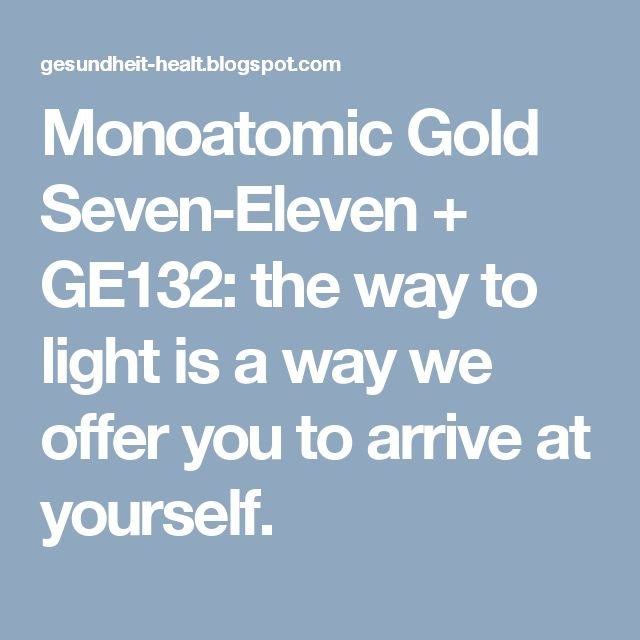 Monoatomic Gold Seven-Eleven + GE132: the way to light is a way we offer you to arrive at yourself.