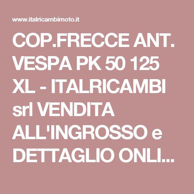 COP.FRECCE ANT. VESPA PK 50 125 XL - ITALRICAMBI srl VENDITA ALL'INGROSSO e DETTAGLIO ONLINE RICAMBI ACCESSORI VESPA-SCOOTER-CICLO-MOTO-APE