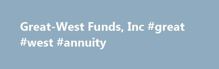 """Great-West Funds, Inc #great #west #annuity http://alabama.remmont.com/great-west-funds-inc-great-west-annuity/  # About Great-West Funds Great-West Funds, Inc. offers over 60 mutual funds (each a """"Fund""""). Each Fund operates as a separate mutual fund and has its own investment objectives and strategies. Great-West Capital Management, LLC (GWCM) serves as the investment adviser to Great-West Funds. Great-West Funds and GWCM have entered into sub-advisory agreements with sub-advisers with…"""