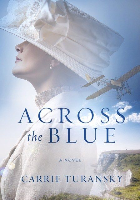Race to cross the English Channel with the pioneers of aviation in Carrie Turansky's newest novel, Across the Blue. (a review)