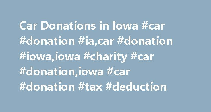 Car Donations in Iowa #car #donation #ia,car #donation #iowa,iowa #charity #car #donation,iowa #car #donation #tax #deduction http://usa.nef2.com/car-donations-in-iowa-car-donation-iacar-donation-iowaiowa-charity-car-donationiowa-car-donation-tax-deduction/  # Iowa Car Donations What do you do with an old car or a nontraditional vehicle that you no longer need or want? You could try to sell it, but that can be a complicated process, and you might not get much for a used vehicle. Maybe you…