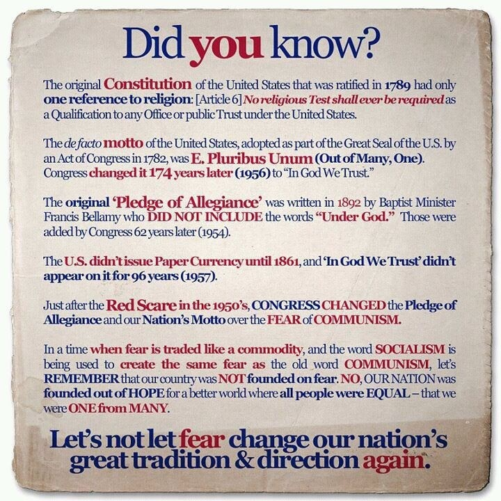 "Facts about the Constitution: ❶Originally it had only 1 reference to religion: ""No religious test shall ever be required as a qualification..."" ❷Original national motto was ""Out of Many, One,"" but in 1956 it was changed to ""In God We Trust"" ❸The original Pledge of Allegiance didn't include ""Under God."" That was added in 1954. The changes were made b/c of the fear of communism after the Red Scare in 1950's. •••Let's not let fear change our nation's great traditions & directions again."