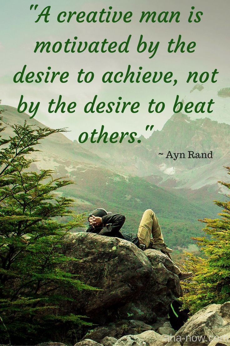 """""""A creative man is motivated by the desire to achieve, not by the desire to beat others."""" ~ Ayan Rand"""