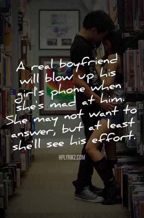A real boyfriend will blow up his girls phone when she's mad at him. She may not want to answer, but at least she'll see his effort.