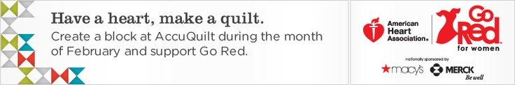 Have a heart, make a quilt. - Create a block at AccuQuilt during the month of February and support Go Red. - American Heart Association | Go Red for Women | sponsored by Macy's and MERCK