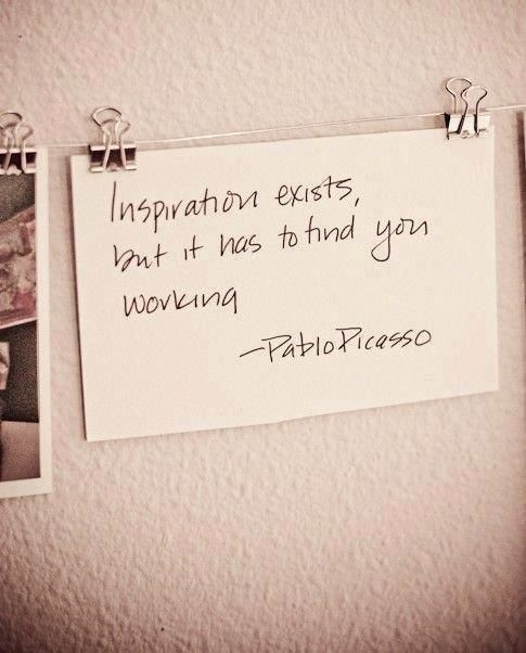 Inspiration exists, but it has to find you working ~ Pablo Picasso
