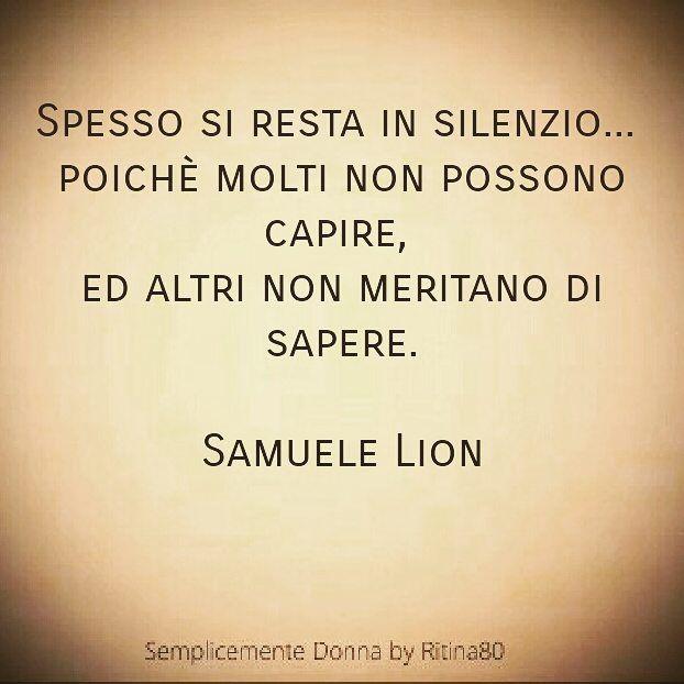 SILENZIO . Spesso si resta in silenzio... poichè molti non possono capire,  ed altri non meritano di sapere.  Samuele Lion