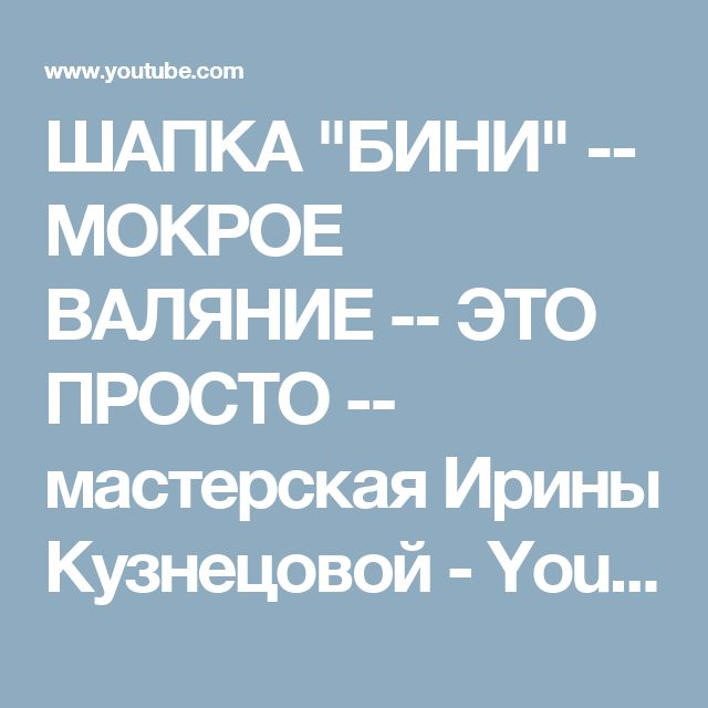 """ШАПКА """"БИНИ""""  --  МОКРОЕ  ВАЛЯНИЕ -- ЭТО  ПРОСТО -- мастерская   Ирины Кузнецовой - YouTube"""