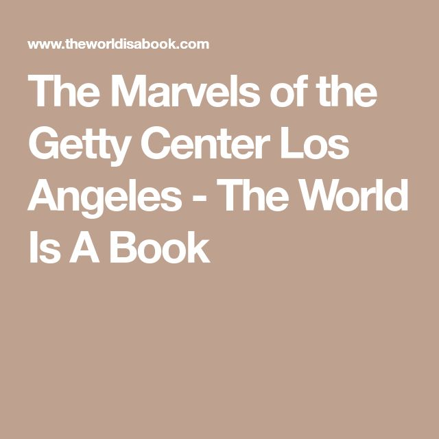 The Marvels of the Getty Center Los Angeles - The World Is A Book