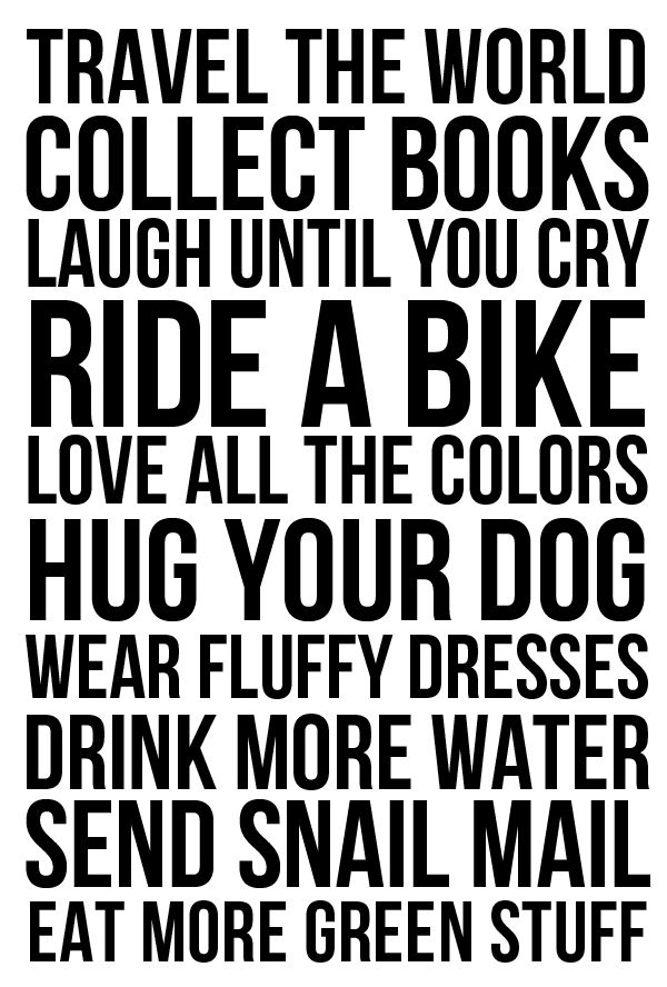 Rules for Life: Travel the world. Collect books. Laugh until you cry. Ride a bike. Love all the colors. Hug your dog. Wear fluffy dresses. Drink more water. Send snail mail. Eat more green stuff.