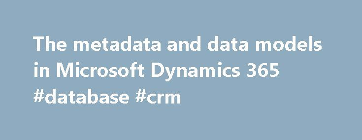 The metadata and data models in Microsoft Dynamics 365 #database #crm http://virginia.nef2.com/the-metadata-and-data-models-in-microsoft-dynamics-365-database-crm/  # The metadata and data models in Microsoft Dynamics 365 Updated: November 29, 2016 Applies To: Dynamics 365 (online), Dynamics 365 (on-premises), Dynamics CRM 2016, Dynamics CRM Online Microsoft Dynamics 365 and Microsoft Dynamics 365 (online) uses a metadata driven architecture to provide the flexibility to create custom…