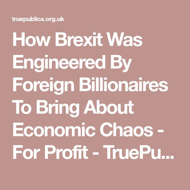 How Brexit Was Engineered By Foreign Billionaires To Bring About Economic Chaos - For Profit - TruePublica