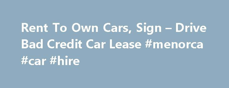 Rent To Own Cars, Sign – Drive Bad Credit Car Lease #menorca #car #hire http://car.remmont.com/rent-to-own-cars-sign-drive-bad-credit-car-lease-menorca-car-hire/  #lease car deals # 1. Basic Car Lease and Rent To Own So many times rent to own, sign and drive, and bad credit car lease deals can be a better option than waiting on your credit to improve. Due to personal financial circumstances, leasing a car with bad credit might be the best choice. […]The post Rent To Own Cars, Sign – Drive…