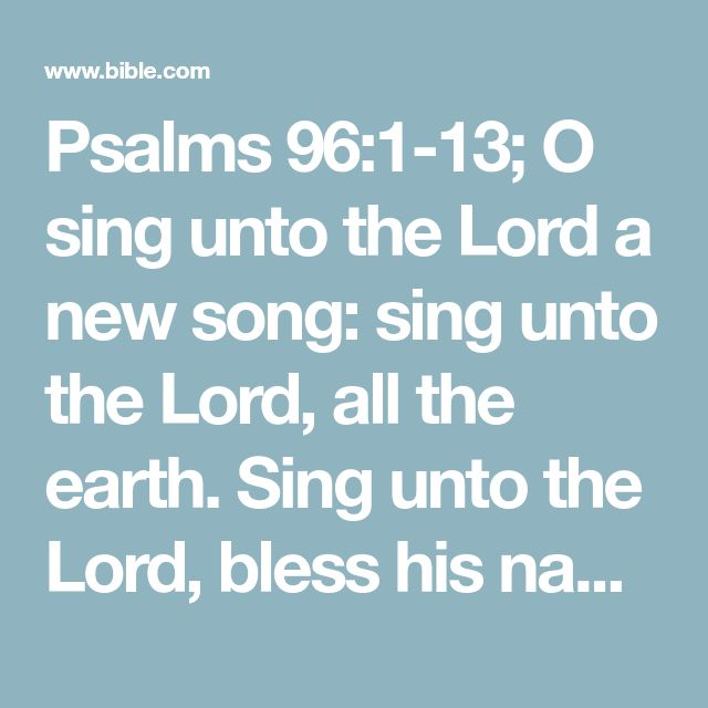 Psalms 96:1-13; O sing unto the Lord a new song: sing unto the Lord, all the earth. Sing unto the Lord, bless his name; shew forth his salvation from day to day. Declare his glory among the heathen, his wonders among all people. For the Lord is great, and greatly to be praised: he is to be feared above all gods. For all the gods of the nations are idols: but the Lord made the heavens. Honour and majesty are before him: strength and beauty are in his sanctuary. Give unto the Lord, O ye k...