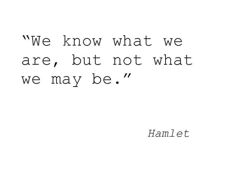 We know what we are, but not what we may be. Hamlet ( Shakespeare )