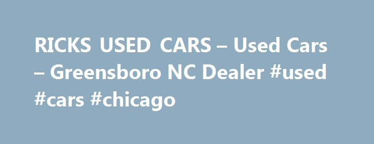 RICKS USED CARS – Used Cars – Greensboro NC Dealer #used #cars #chicago http://car.remmont.com/ricks-used-cars-used-cars-greensboro-nc-dealer-used-cars-chicago/  #use cars # RICKS USED CARS – Greensboro NC, 27406 Greensboro NC Used Cars, Used Pickup Trucks Lot Serving Greensboro, Winston Salem, Burlington We are a conveniently located Greensboro Used Cars, Used Pickup Trucks Lot, close to Winston Salem. We offer a huge selection of Used Cars. Used Pickups For Sale inventory. As a Greensboro…