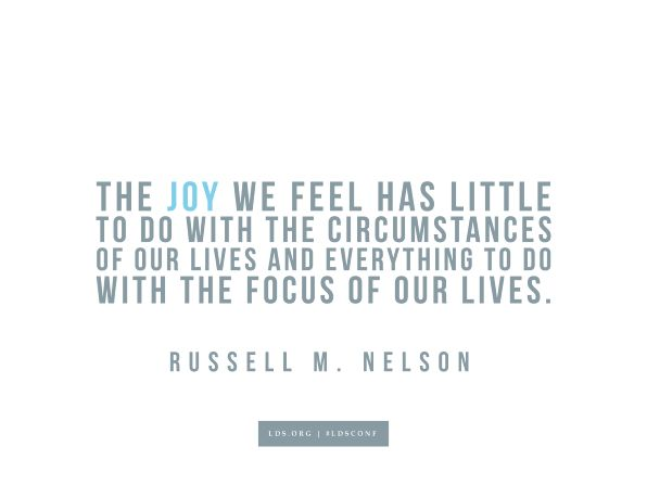 """The joy we feel has little to do with the circumstances of our lives and everything do to with the focus of our lives.""—Elder Russell M. Nelson, ""Joy and Spiritual Survival"""