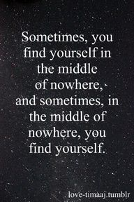Sometimes, you find yourself in the middle of nowhere and sometimes, in