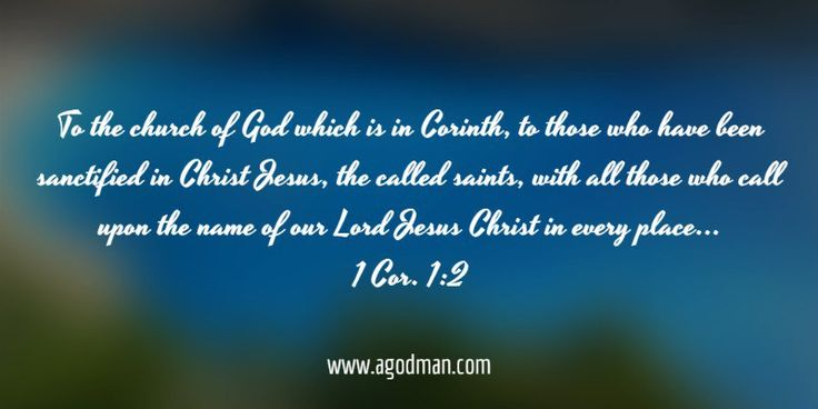 1 Cor. 1:2 To the church of God which is in Corinth, to those who have been sanctified in Christ Jesus, the called saints, with all those who call upon the name of our Lord Jesus Christ in every place, who is theirs and ours.