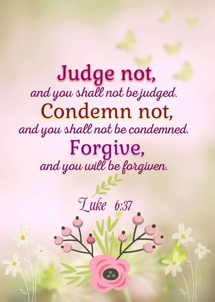 """""""Judge not, and you shall not be judged. Condemn not, and you shall not be condemned. Forgive, and you will be forgiven. Give, and it will be given to you: good measure, pressed down, shaken together, and running over will be put into your bosom. For with the same measure that you use, it will be measured back to you."""" Luke 6:37-38 NKJV"""