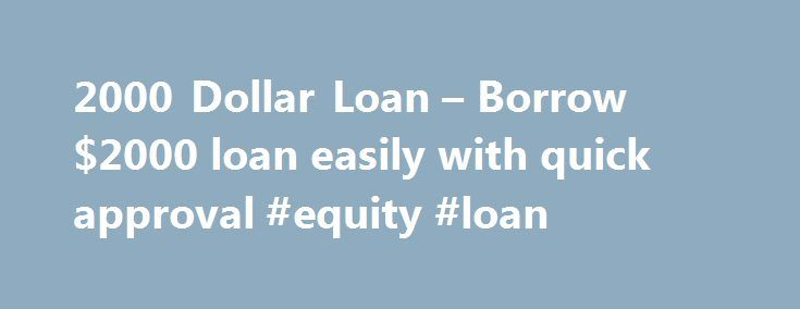 2000 Dollar Loan – Borrow $2000 loan easily with quick approval #equity #loan http://remmont.com/2000-dollar-loan-borrow-2000-loan-easily-with-quick-approval-equity-loan/  #2000 loan # Frequently Asked Questions What is a payday-loan and is cash-advance any different from pay day loan? Both are the same, these loans are quick-fix loans aimed to help individuals who are in need of extra money before they receive their next pay-check. This amount ranges from $100 to $1000. How much money I can…