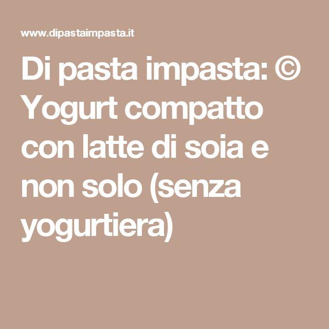 Di pasta impasta: © Yogurt compatto con latte di soia e non solo (senza yogurtiera)