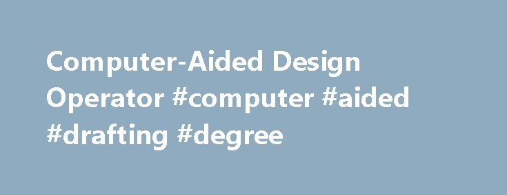 Computer-Aided Design Operator #computer #aided #drafting #degree http://houston.nef2.com/computer-aided-design-operator-computer-aided-drafting-degree/  # Computer-Aided Design Operator/Drafting Certificate, Architectural, Civil/Structural Discipline Overview Description The mechanical design technology associate of applied science degree program prepares graduates for entry-level careers as engineering design technologist. Courses within the program include technical design applications…