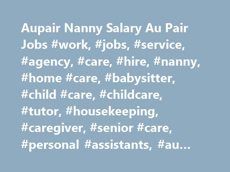 Aupair Nanny Salary Au Pair Jobs #work, #jobs, #service, #agency, #care, #hire, #nanny, #home #care, #babysitter, #child #care, #childcare, #tutor, #housekeeping, #caregiver, #senior #care, #personal #assistants, #au #pair, #aupair http://botswana.nef2.com/aupair-nanny-salary-au-pair-jobs-work-jobs-service-agency-care-hire-nanny-home-care-babysitter-child-care-childcare-tutor-housekeeping-caregiver-senior-care-personal/  # Au Pair Nanny Salary: How much should I pay? There are several…