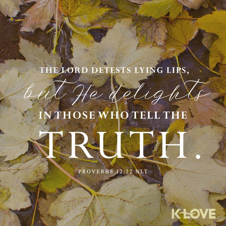 K-LOVE's Encouraging Word. The Lord detests lying lips, but he delights in those who tell the truth. Proverbs 12:22 NLT