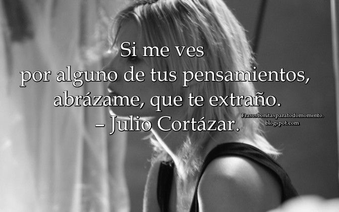 Si me ves por alguno de tus pensamientos, abrázame, que te extraño. – Julio Cortázar.