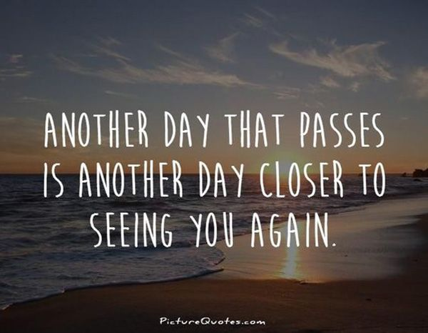 """Another day that passes is another day closer to seeing you again."""